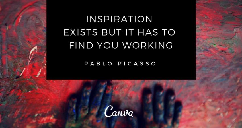 """Inspiration Exists but it has to find you working."" - Pablo Picasso"